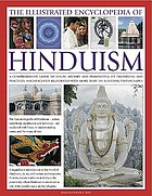 The illustrated encyclopedia of Hinduism : a comprehensive guide to Hindu history and philosophy, its traditions and practices, rituals and beliefs, with more than 470 magnificent photographs