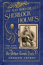 The man who created Sherlock Holmes : the life and times of Sir Arthur Conan Doyle