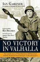 No victory in Valhalla : the untold story of Third Battalion 506 Parachute Infantry Regiment from Bastogne to Berchtesgaden