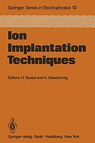 Ion Implantation Techniques : Lectures given at the Ion Implantation School in Connection with Fourth International Conference on Ion Implantation: Equipment and Techniques Berchtesgaden, Fed. Rep. of Germany, September 13-15, 1982