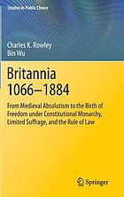 Britannia 1066-1884 : from medieval absolutism to the birth of freedom under constitutional monarchy, limited suffrage, and the rule of law