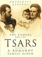 The camera and the tsars : the Romanov family in photographs