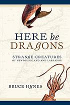 Here be dragons : an account of strange creatures of Newfoundland and Labrador, real or imaginary, we know not