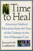 Time to heal : American medical education from the turn of the century to the era of managed care