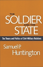 The soldier and the state; the theory and politics of civil-military relations.