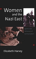 Women and the Nazi East : agents and witnesses of Germanization