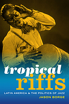 Tropical riffs : Latin America and the politics of jazz