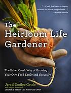 The heirloom life gardener : the Baker Creek way of growing your own food easily and naturally
