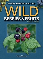 Wild berries & fruits field guide : Indiana, Kentucky and Ohio /by Teresa Marrone.