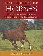 Let horses be horses : the horse owner's guide to ethical training and management