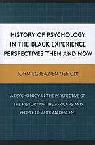 History of psychology in the Black experience : perspectives then and now : a psychology in the perspective of the history of the Africans and people of African descent