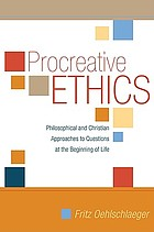 Procreative ethics : philosophical and Christian approaches to questions at the beginning of life