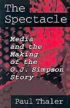 The spectacle : media and the making of the O.J. Simpson story