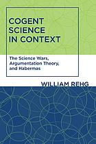 Cogent science in context : the science wars, argumentation theory, and Habermas