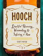 Hooch : simplified brewing, winemaking, and infusing at home