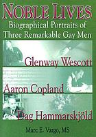 Noble lives : biographical portraits of three remarkable gay men--Glenway Wescott, Aaron Copland, and Dag Hammarskjöld