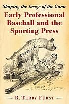 Early professional baseball and the sporting press : shaping the image of the game