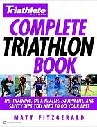 Triathlete magazine's complete triathlon book : the training, diet, health, equipment, and safety tips you need to do your best