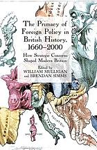The primacy of foreign policy in British history, 1660-2000 : how strategic concerns shaped modern Britain