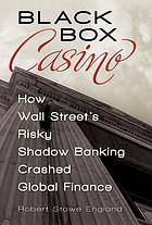 Black box casino : how Wall Sreet's risky shadow banking crashed global finance