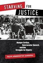 Starving for justice : hunger strikes, spectacular speech, and the struggle for dignity