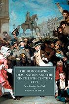 The demographic imagination and the nineteenth-century city : Paris, London, New York