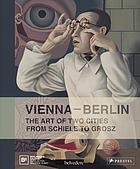 Vienna - Berlin : the art of two cities : from Schiele to Grosz.