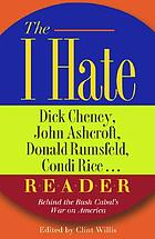 The I hate Dick Cheney, John Ashcroft, Donald Rumsfeld, Condi Rice -- reader : behind the Bush cabal's war on America
