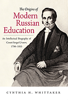 The origins of modern Russian education : an intellectual biography of Count Sergei Uvarov, 1786-1855