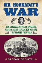 Mr. Hornaday's war : how a peculiar Victorian zookeeper waged a lonely crusade for wildlife that changed the world