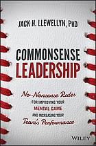 Commonsense Leadership : No Nonsense Rules for Improving Your Mental Game and Increasing Your Team's Performance.