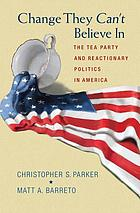 Change they can't believe in : the Tea Party and reactionary politics in America