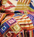 100 afghan squares to knit : patterns and instructions for mixing and matching afghan squares for blankets and throws