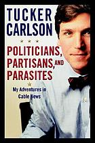 Politicians, partisans, and parasites : my adventures in cable news