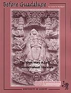 Before Guadalupe : the Virgin Mary in early colonial Nahuatl literature