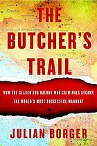 The butcher's trail : how the search for Balkan war criminals became the world's most successful manhunt