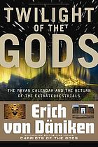 Twilight of the gods : the Mayan calendar and the return of the extraterrestrials
