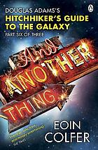 And another thing-- : Douglas Adams's Hitchhiker's guide to the galaxy, part six of three