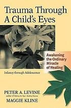 Trauma through a child's eyes : awakening the ordinary miracle of healing