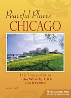 Peaceful places. Chicago : 119 tranquil sites in the Windy City and beyond