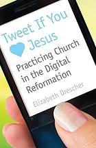 Tweet if you [love] Jesus : practicing church in the digital reformation