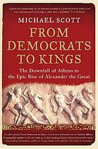 From democrats to kings : the downfall of Athens to the epic rise of Alexander the Great
