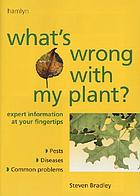 What's wrong with my plant? : expert information at your fingertips