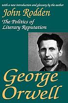 George Orwell : the politics of literary reputation