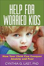 Help for worried kids : how your child can conquer anxiety and fear