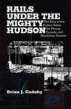 Rails under the mighty Hudson : the story of the Hudson Tubes, the Pennsy tunnels, and Manhatten Transfer