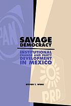Savage democracy : institutional change and party development in Mexico
