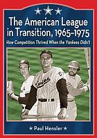The American League in transition, 1965-1975 : how competition thrived when the Yankees didn't