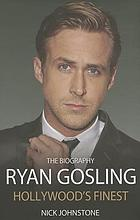 Ryan Gosling : Hollywood's finest : the biography