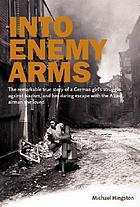 Into enemy arms : the remarkable true story of a German girl's struggle against Nazism, and her daring escape with the man she loved